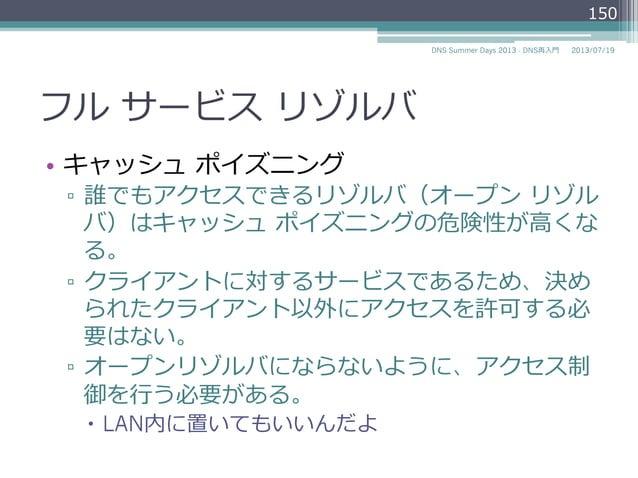 フル サービス リゾルバ • クライアントに対してサービスを提供するサー バである ▫ クライアントのOSのネットワーク設定の「ネーム サーバ」欄にこのフルサービス リゾルバのIPアド レスを設定する ▫ UNIX系OSの場合は/e...