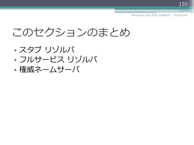 このセクションのまとめ • スタブ リゾルバ • フルサービス リゾルバ • 権威ネームサーバ 155 2014/06/26DNS Summer Days 2014 - DNS再⼊入⾨門