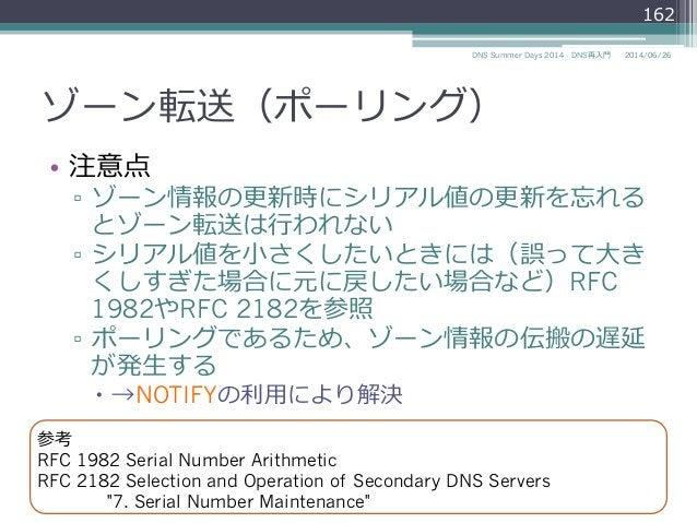 ゾーン転送(ポーリング) • 注意点 ▫ ゾーン情報の更更新時にシリアル値の更更新を忘れる とゾーン転送は⾏行行われない ▫ シリアル値を⼩小さくしたいときには(誤って⼤大き くしすぎた場合に元に戻したい場合など)RFC 1982やRFC...