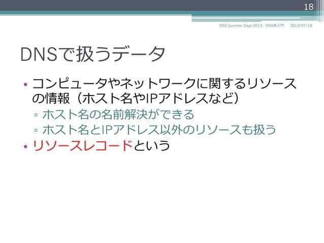 DNSで扱うデータ • コンピュータやネットワークに関するリソース の情報(ホスト名やIPアドレスなど) ▫ ホスト名の名前解決ができる ▫ ホスト名とIPアドレス以外のリソースも扱う • リソースレコードという 18 2014/06/...