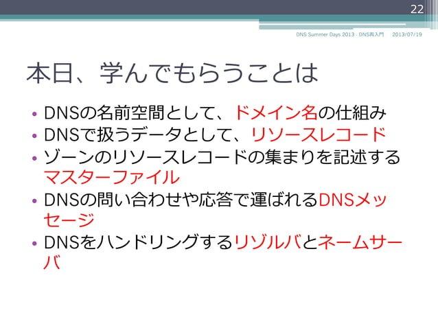本セッションで学んでもらうことは • DNSの名前空間として、ドメイン名の仕組み • DNSで扱うデータとして、リソースレコード • ゾーンのリソースレコードの集まりを記述する マスターファイル • DNSの問い合わせや応答で運ばれるD...
