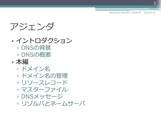 アジェンダ • イントロダクション ▫ DNSの背景 ▫ DNSの概要 • 本編 ▫ ドメイン名 ▫ ドメイン名の管理理 ▫ リソースレコード ▫ マスターファイル ▫ DNSメッセージ ▫ リゾルバとネームサーバ 3 20...