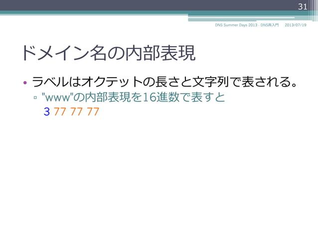 """ドメイン名の内部表現 • ラベルはオクテットの⻑⾧長さと⽂文字列列で表される。 ▫ """"www""""の内部表現を16進数で表すと 3 77 77 77 2014/06/26DNS Summer Days 2014 - DNS再⼊入⾨門 31"""