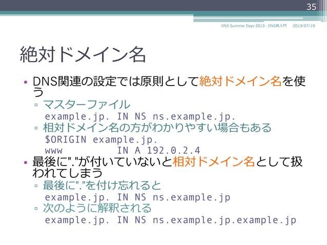 絶対ドメイン名 • DNS関連の設定では原則として絶対ドメイン名 を使う ▫ マスターファイル example.jp. IN NS ns.example.jp. ▫ 相対ドメイン名の⽅方がわかりやすい場合もある $ORIGIN examp...