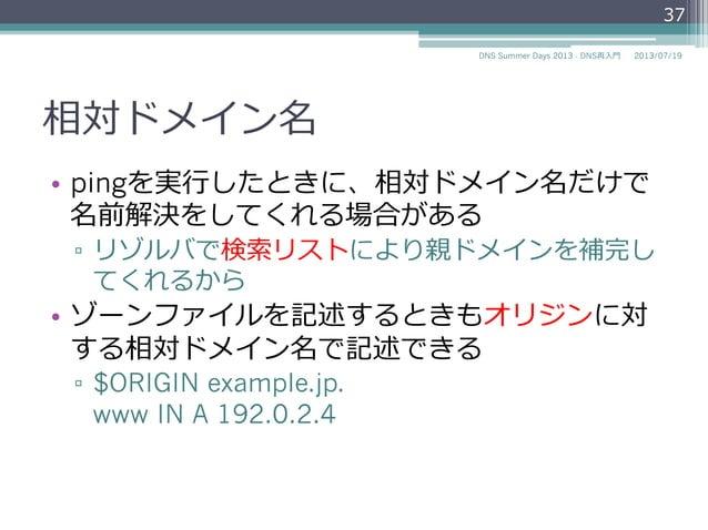 絶対ドメイン名 • digなどのDNS関連のツールの場合も絶対ドメイ ン名を使う。 ▫ dig www.example.jp. A 37 2014/06/26DNS Summer Days 2014 - DNS再⼊入⾨門