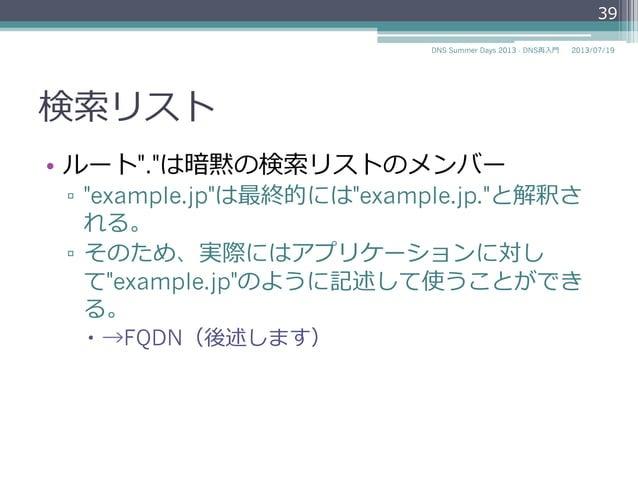 """検索索リスト • リゾルバの機能で、相対ドメイン名に対する親 ドメイン名を補完するためのドメイン名のリス ト ▫ /etc/resolv.confの""""domain""""と""""search"""" domain example.jp nameserver..."""