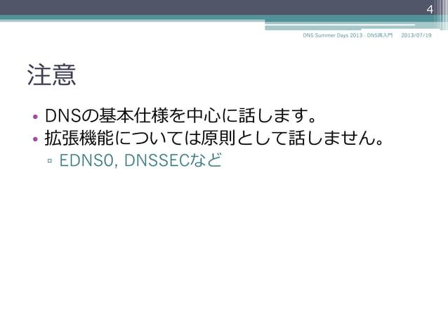 注意 • DNSの基本仕様を中⼼心に話します。 • 拡張機能については原則として話しません。 ▫ EDNS0, DNS UPDATE, DNSSECなど 2014/06/26DNS Summer Days 2014 - DNS再⼊入⾨門 4
