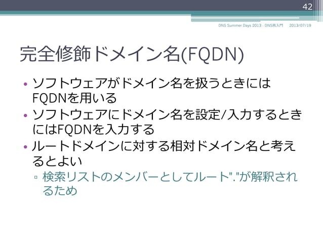 """完全修飾ドメイン名(FQDN) • トップレベルドメインまでのすべて のラベルを含んだドメイン名を完全 修飾ドメイン名 (Fully Qualified Domain Name、 略略称FQDN)と呼ぶ ▫ 例例: """"www.example..."""