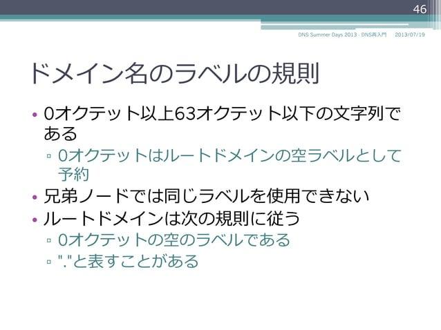 ドメイン名のラベルの規則 • ホスト名の規則(RFC 952, RFC 1123)に従う ▫ 英⽂文字あるいは数字で始まる ▫ 英⽂文字あるいは数字で終わる ▫ 間の⽂文字は英⽂文字、数字、ハイフンが使える 46 2014/06/26D...