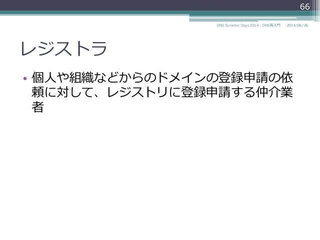レジストラ • 個⼈人や組織などからのドメインの登録申請の依 頼に対して、レジストリに登録申請する仲介業 者 66 2014/06/26DNS Summer Days 2014 - DNS再⼊入⾨門