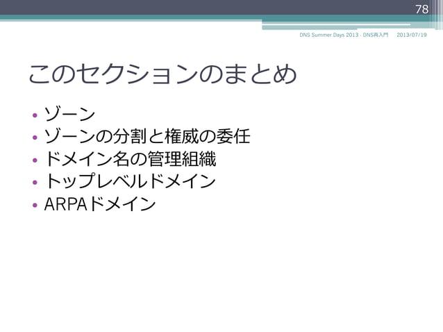 このセクションのまとめ • ゾーン • ゾーンの分割と権威の委任 • ドメイン名の管理理組織 • トップレベルドメイン • ARPAドメイン 78 2014/06/26DNS Summer Days 2014 - DNS再⼊入⾨門