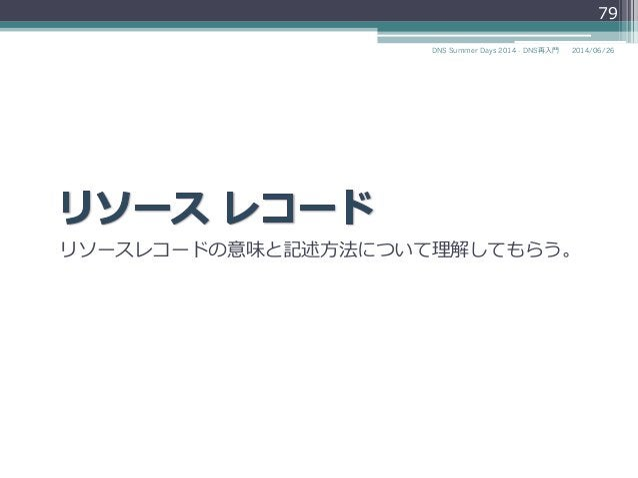 リソースレコードの意味と記述⽅方法について理理解してもらう。 79 2014/06/26DNS Summer Days 2014 - DNS再⼊入⾨門