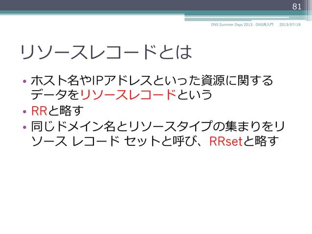 リソースレコードとは • ホスト名やIPアドレスといった資源に関する データをリソースレコードという • RRと略略す • 同じドメイン名とリソースタイプの集まりをリ ソース レコード セットと呼び、RRsetと略略す 81 2014...