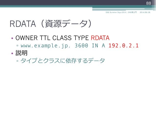RDATA(資源データ) • OWNER TTL CLASS TYPE RDATA ▫ www.example.jp. 3600 IN A 192.0.2.1 • 説明 ▫ タイプとクラスに依存するデータ 88 2014/06/26DN...