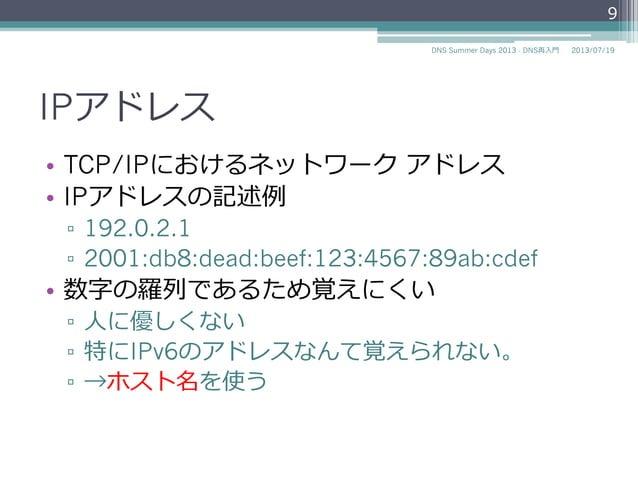 IPアドレス • 数字の羅羅列列であるため覚えにくい ▫ ⼈人に優しくない ▫ 特にIPv6のアドレスなんて覚えられない。 ▫ →ホスト名を使う IPv4 192.0.2.1 IPv6 2001:db8:dead:beef: 123:4...