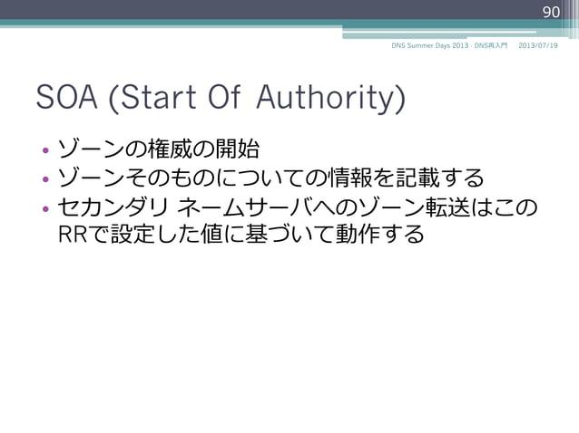SOA (Start Of Authority) • ゾーンの権威の開始 • ゾーンそのものについての情報を記載する • セカンダリ ネームサーバへのゾーン転送はこの RRで設定した値に基づいて動作する 90 2014/06/26DNS...
