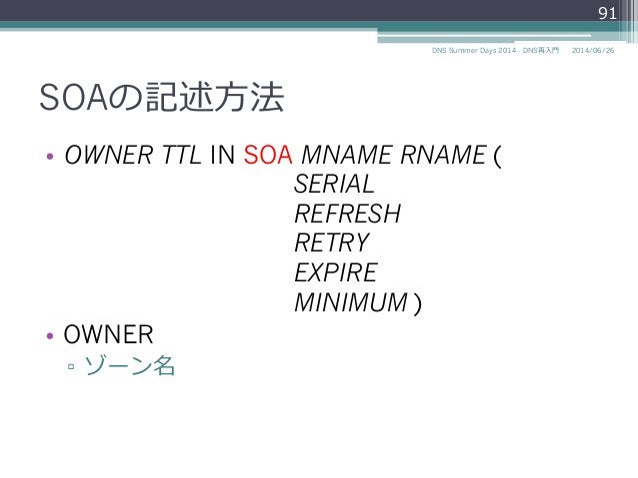 SOAの記述⽅方法 • OWNER TTL IN SOA MNAME RNAME ( SERIAL REFRESH RETRY EXPIRE MINIMUM ) • OWNER ▫ ゾーン名 91 2014/06/26DNS Summer...