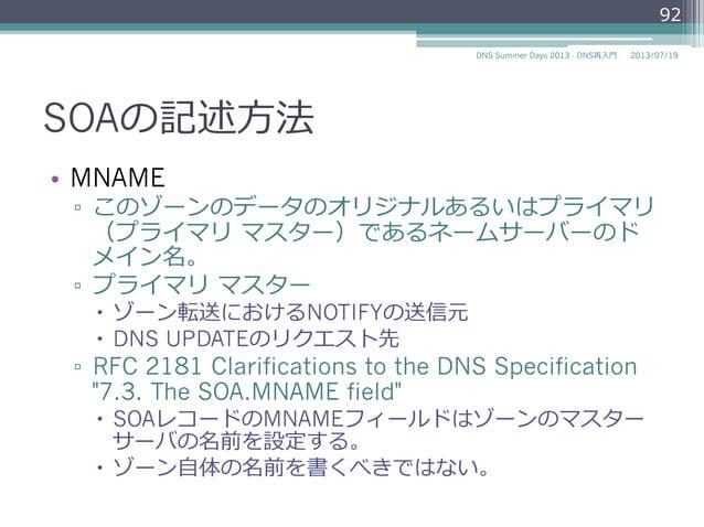 SOAの記述⽅方法 • MNAME ▫ このゾーンのデータのオリジナルあるいはプライマリ (プライマリ マスター)であるネームサーバーのド メイン名。 ▫ プライマリ マスター – ゾーン転送におけるNOTIFYの送信元 – ...