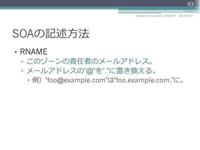 "SOAの記述⽅方法 • RNAME ▫ このゾーンの責任者のメールアドレス。 ▫ メールアドレスの""@""を"".""に置き換える。 – 例例)""foo@example.com""は""foo.example.com.""に。 93 2014/0..."