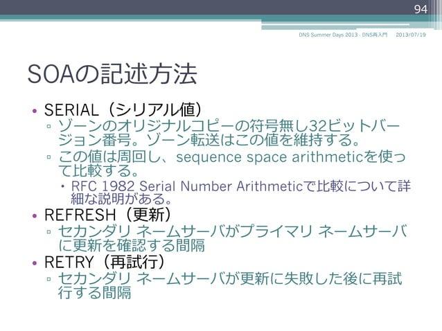 SOAの記述⽅方法 • SERIAL(シリアル値) ▫ ゾーンのオリジナルコピーの符号無し32ビットバー ジョン番号。ゾーン転送はこの値を維持する。 ▫ この値は周回し、sequence space arithmeticを使っ て⽐比較す...