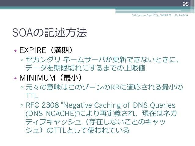 SOAの記述⽅方法 • EXPIRE(満期) ▫ セカンダリ ネームサーバが更更新できないときに、 データを期限切切れにするまでの上限値 • MINIMUM(最⼩小) ▫ 元々の意味はこのゾーンのRRに適応される最⼩小の TTL ▫...