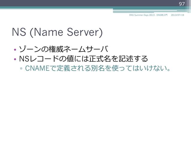 NS (Name Server) • ゾーンの権威ネームサーバ • NSレコードの資源データには正式名を記述する ▫ CNAMEで定義される別名を使ってはいけない。 97 2014/06/26DNS Summer Days 2014 - ...