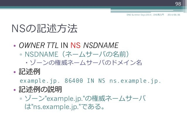 NSの記述⽅方法 • OWNER TTL IN NS NSDNAME ▫ NSDNAME(ネームサーバの名前) – ゾーンの権威ネームサーバのドメイン名 • 記述例例 example.jp. 86400 IN NS ns.exampl...