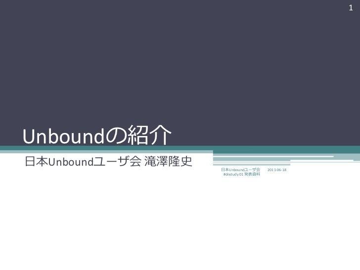 1Unboundの紹介日本Unboundユーザ会 滝澤隆史   日本Unboundユーザ会       2011-06-18                      #dnstudy 01 発表資料