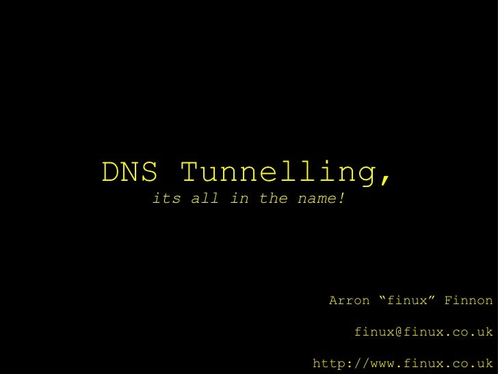 "DNS Tunnelling,  its all in the name!                    Arron ""finux"" Finnon                         finux@finux.co.uk   ..."