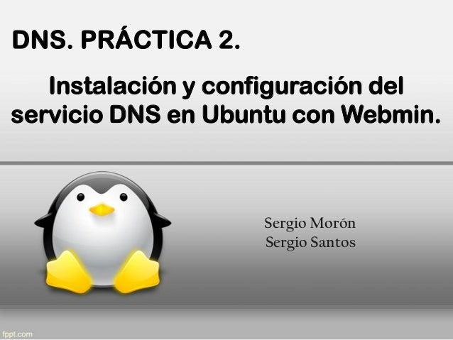 DNS. PRÁCTICA 2.   Instalación y configuración delservicio DNS en Ubuntu con Webmin.                    Sergio Morón      ...
