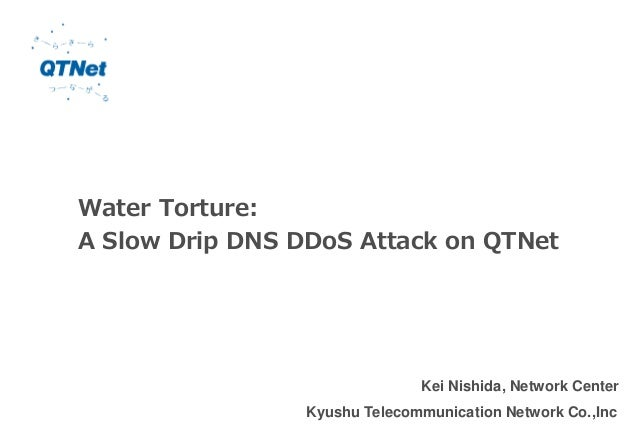 Water Torture: A Slow Drip DNS DDoS Attack on QTNet Kei Nishida, Network Center Kyushu Telecommunication Network Co.,Inc