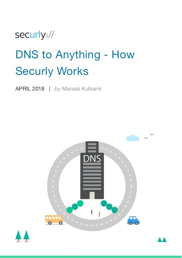 APRIL 2018 | by Manasi Kulkarni DNS to Anything - How Securly Works DNSDNS