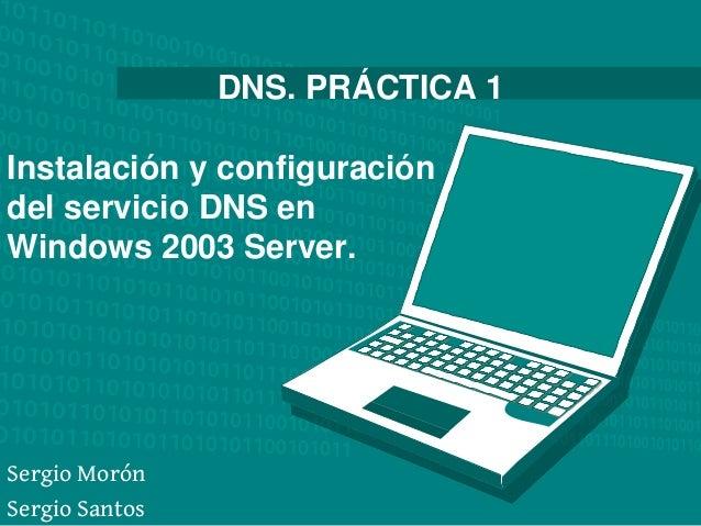 DNS. PRÁCTICA 1Instalación y configuracióndel servicio DNS enWindows 2003 Server.Sergio MorónSergio Santos