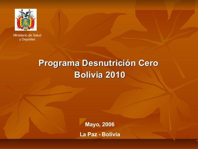 Programa Desnutrición CeroPrograma Desnutrición Cero Bolivia 2010Bolivia 2010 Ministerio de Salud y Deportes Mayo, 2006 La...