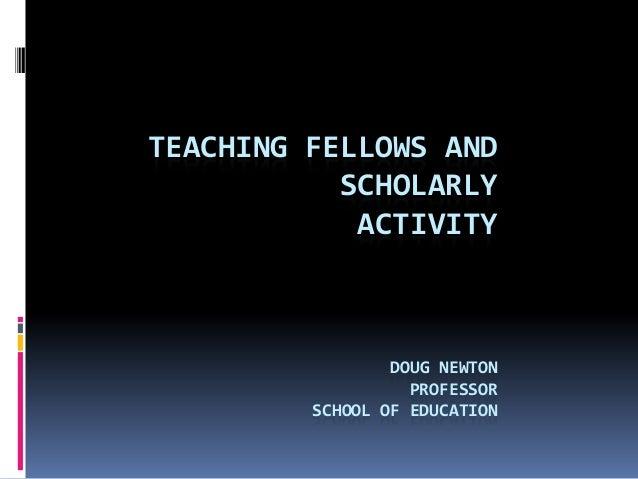 TEACHING FELLOWS AND SCHOLARLY ACTIVITY DOUG NEWTON PROFESSOR SCHOOL OF EDUCATION