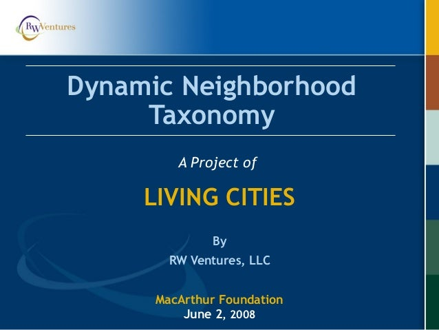 Dynamic Neighborhood Taxonomy A Project of LIVING CITIES By RW Ventures, LLC MacArthur Foundation June 2, 2008