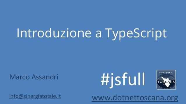 Introduzione a TypeScriptMarco Assandriinfo@sinergiatotale.it www.dotnettoscana.org#jsfull