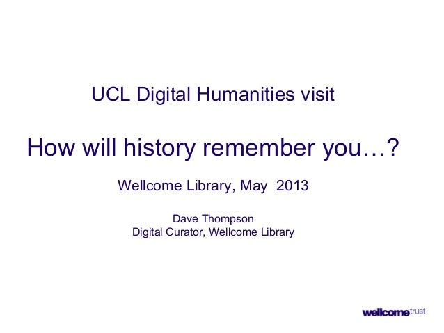 UCL Digital Humanities visitHow will history remember you…?Wellcome Library, May 2013Dave ThompsonDigital Curator, Wellcom...