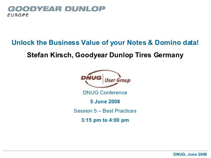 Unlock the Business Value of your Notes   & Domino data! Stefan Kirsch, Goodyear Dunlop Tires Germany DNUG Conference 5 Ju...
