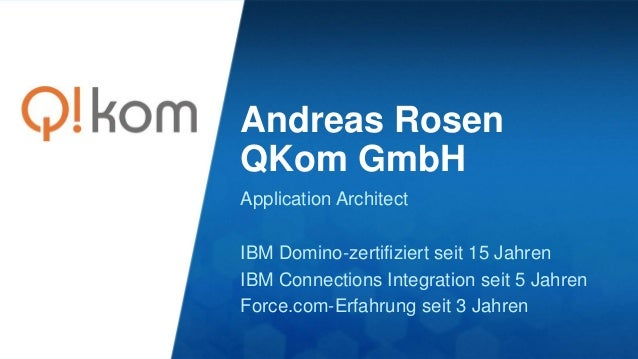 Andreas Rosen QKom GmbH Application Architect IBM Domino-zertifiziert seit 15 Jahren IBM Connections Integration seit 5 Ja...