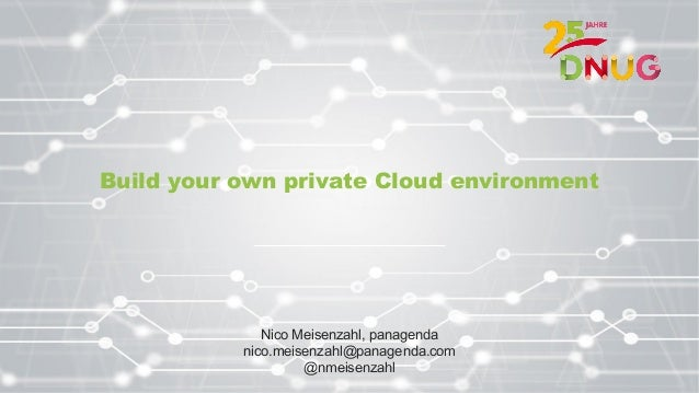 Build your own private Cloud environment Nico Meisenzahl, panagenda nico.meisenzahl@panagenda.com @nmeisenzahl