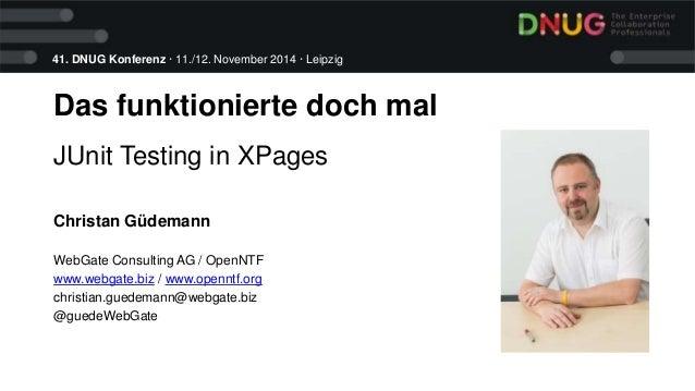 41. DNUG Konferenz · 11./12. November 2014 · Leipzig  Das funktionierte doch mal  JUnit Testing in XPages  Christan Güdema...