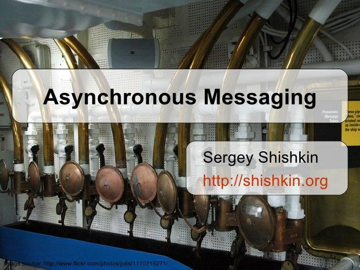 Asynchronous Messaging Sergey Shishkin http:// shishkin.org Image source:  http://www.flickr.com/photos/joits/1110215271/