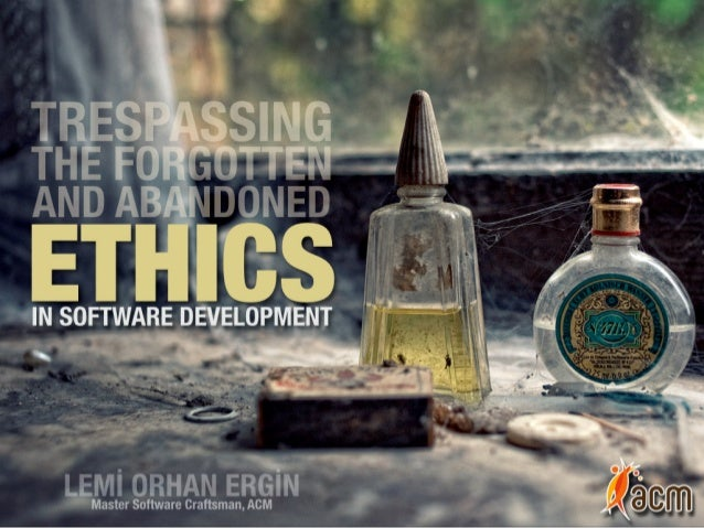Trespassing The Forgotten and Abandoned:  Ethics in Software Development
