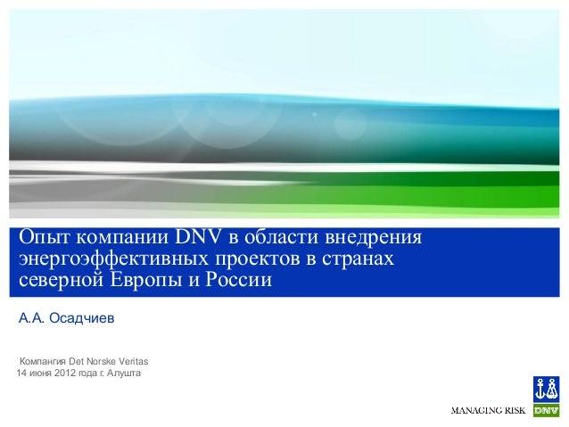 Опыт компании DNV в области внедрения энергоэффективных проектов в странах северной Европы и России А.А. Осадчиев Компанги...