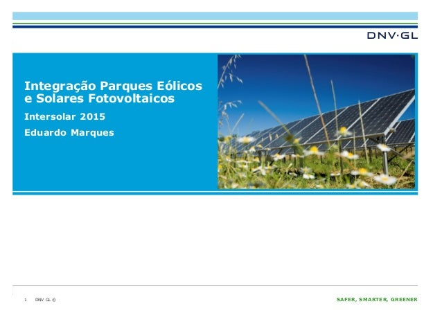 DNV GL © SAFER, SMARTER, GREENERDNV GL © Integração Parques Eólicos e Solares Fotovoltaicos 1 Intersolar 2015 Eduardo Marq...