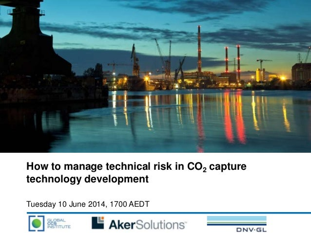 How to manage technical risk in CO2 capture technology development Tuesday 10 June 2014, 1700 AEDT