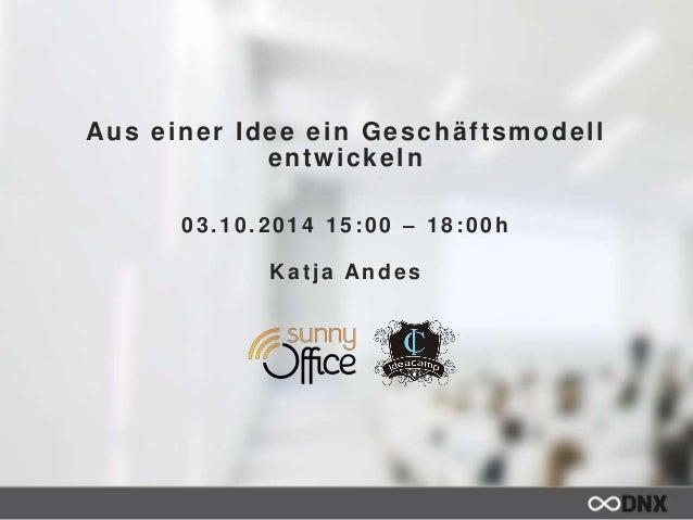 Aus einer Idee ein Geschäf tsmodel l  entwickeln  03.10.2014 15:00 – 18:00h  Kat ja Andes