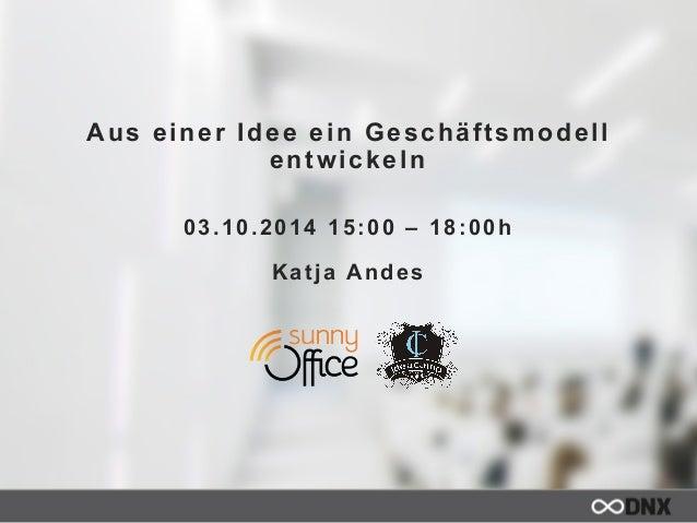 Aus einer Idee ein Geschäftsmodell  entwickeln  03.10.2014 15:00 – 18:00h  Katja Andes