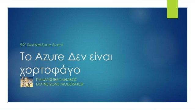 Το Azure Δεν είναι χορτοφάγο ΠΑΝΑΓΙΩΤΗΣ ΚΑΝΑΒΟΣ DOTNETZONE MODERATOR 59ο DotNetZone Event